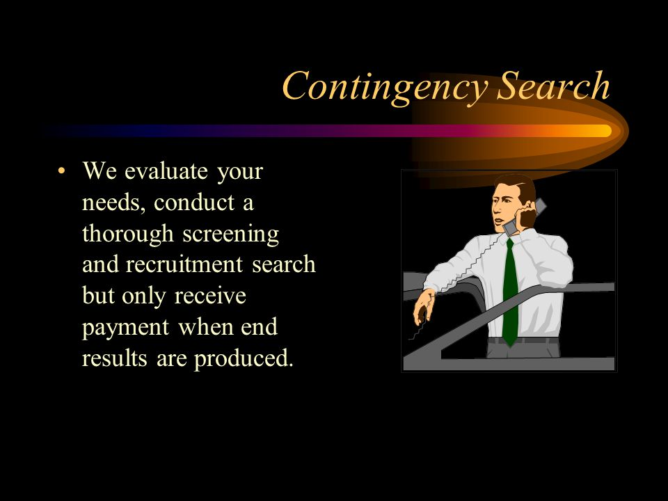 Contingency Search We evaluate your needs, conduct a thorough screening and recruitment search but only receive payment when end results are produced.