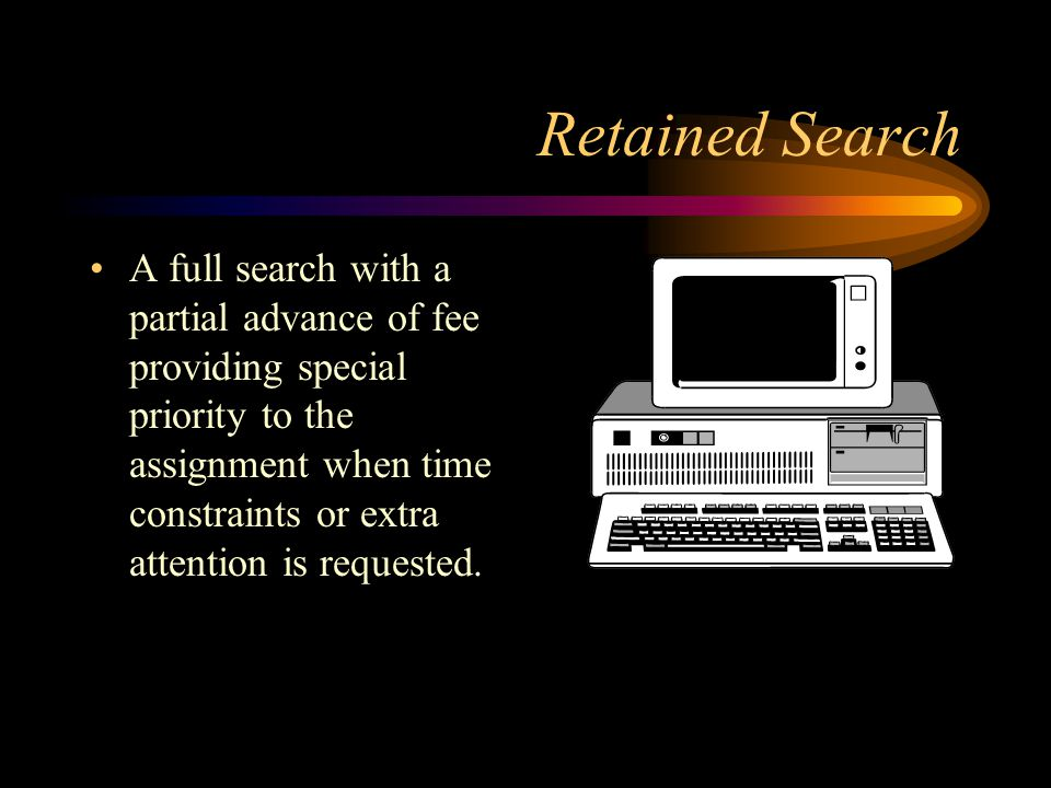 Retained Search A full search with a partial advance of fee providing special priority to the assignment when time constraints or extra attention is requested.