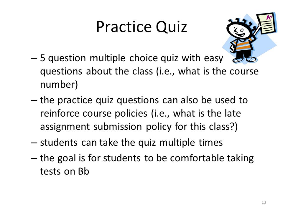 Practice Quiz – 5 question multiple choice quiz with easy questions about the class (i.e., what is the course number) – the practice quiz questions can also be used to reinforce course policies (i.e., what is the late assignment submission policy for this class ) – students can take the quiz multiple times – the goal is for students to be comfortable taking tests on Bb 13