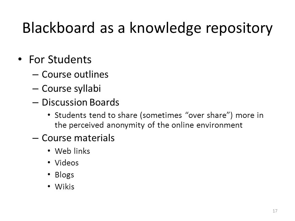 Blackboard as a knowledge repository For Students – Course outlines – Course syllabi – Discussion Boards Students tend to share (sometimes over share ) more in the perceived anonymity of the online environment – Course materials Web links Videos Blogs Wikis 17
