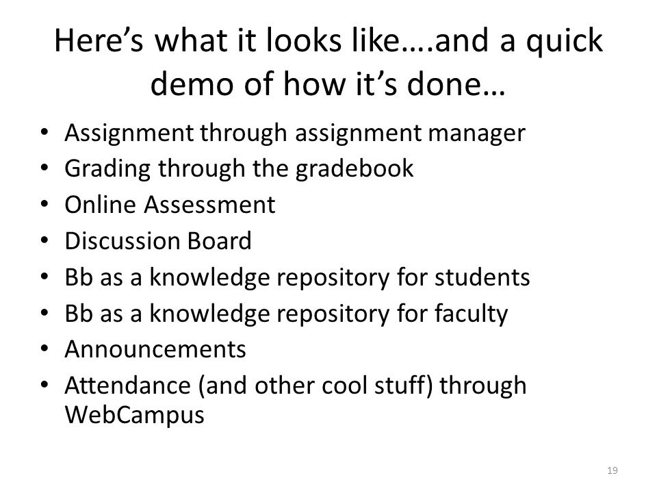 Here's what it looks like….and a quick demo of how it's done… Assignment through assignment manager Grading through the gradebook Online Assessment Discussion Board Bb as a knowledge repository for students Bb as a knowledge repository for faculty Announcements Attendance (and other cool stuff) through WebCampus 19