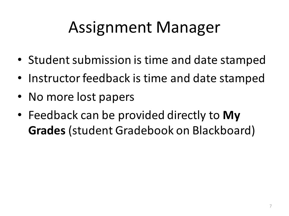 Assignment Manager Student submission is time and date stamped Instructor feedback is time and date stamped No more lost papers Feedback can be provided directly to My Grades (student Gradebook on Blackboard) 7