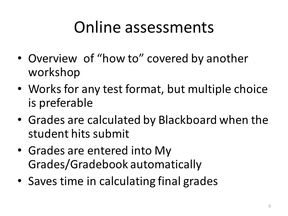 Online assessments Overview of how to covered by another workshop Works for any test format, but multiple choice is preferable Grades are calculated by Blackboard when the student hits submit Grades are entered into My Grades/Gradebook automatically Saves time in calculating final grades 9