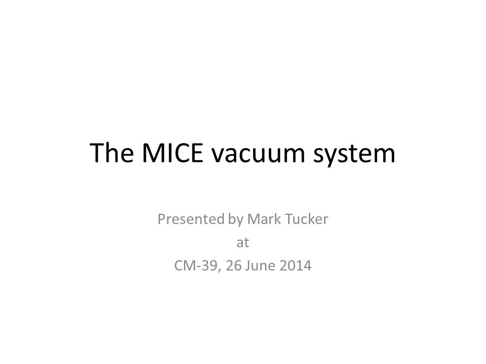 The MICE vacuum system Presented by Mark Tucker at CM-39, 26 June 2014