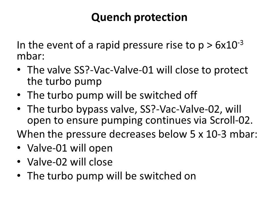 Quench protection In the event of a rapid pressure rise to p > 6x10 -3 mbar: The valve SS -Vac-Valve-01 will close to protect the turbo pump The turbo pump will be switched off The turbo bypass valve, SS -Vac-Valve-02, will open to ensure pumping continues via Scroll-02.