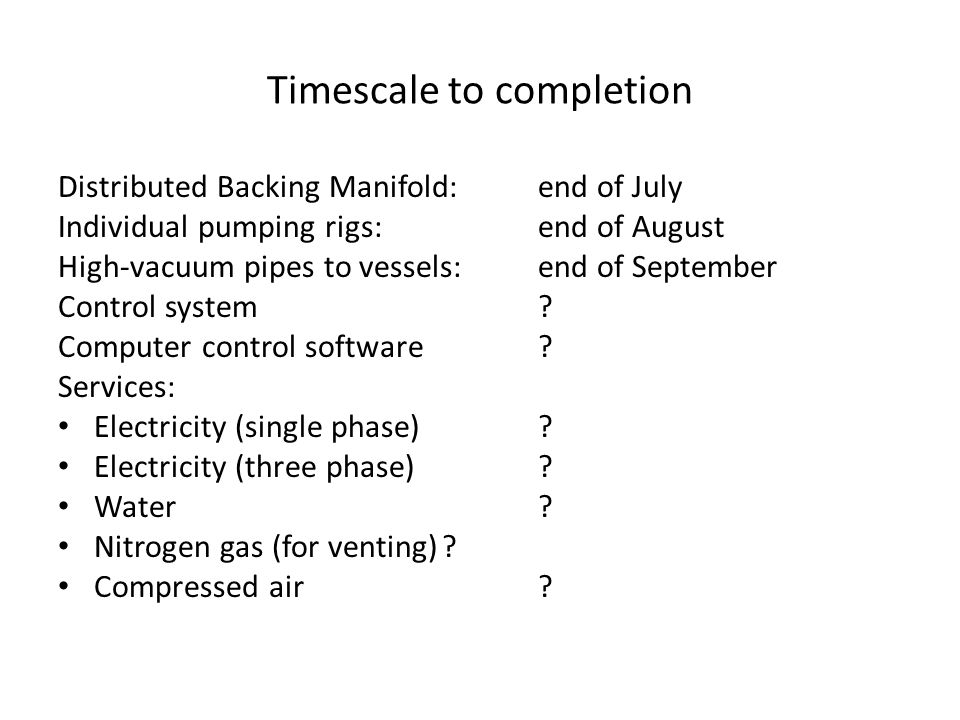 Timescale to completion Distributed Backing Manifold: end of July Individual pumping rigs: end of August High-vacuum pipes to vessels: end of September Control system.
