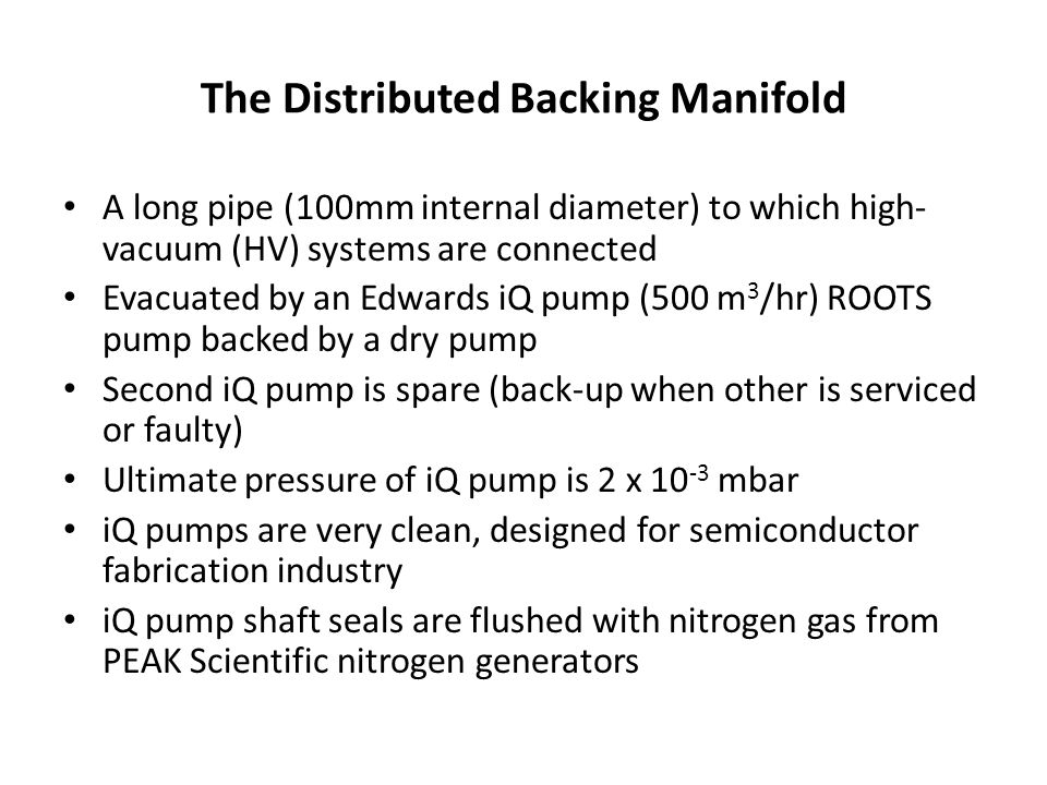 The Distributed Backing Manifold A long pipe (100mm internal diameter) to which high- vacuum (HV) systems are connected Evacuated by an Edwards iQ pump (500 m 3 /hr) ROOTS pump backed by a dry pump Second iQ pump is spare (back-up when other is serviced or faulty) Ultimate pressure of iQ pump is 2 x mbar iQ pumps are very clean, designed for semiconductor fabrication industry iQ pump shaft seals are flushed with nitrogen gas from PEAK Scientific nitrogen generators