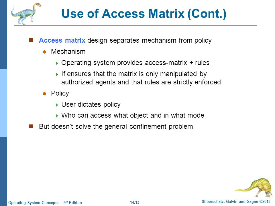 14.13 Silberschatz, Galvin and Gagne ©2013 Operating System Concepts – 9 th Edition Use of Access Matrix (Cont.) Access matrix design separates mechanism from policy Mechanism  Operating system provides access-matrix + rules  If ensures that the matrix is only manipulated by authorized agents and that rules are strictly enforced Policy  User dictates policy  Who can access what object and in what mode But doesn't solve the general confinement problem