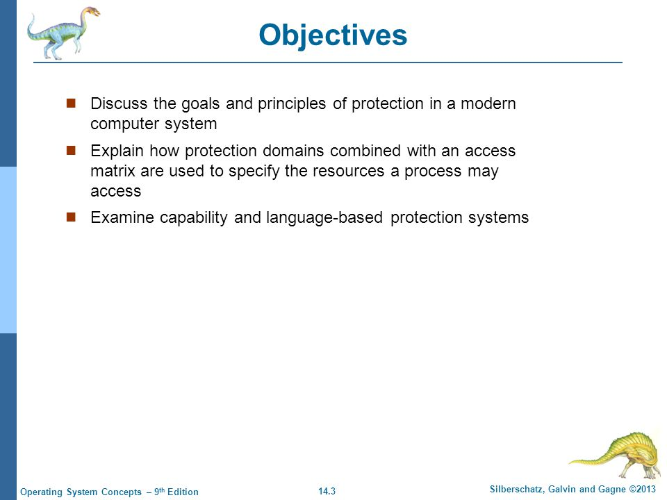 14.3 Silberschatz, Galvin and Gagne ©2013 Operating System Concepts – 9 th Edition Objectives Discuss the goals and principles of protection in a modern computer system Explain how protection domains combined with an access matrix are used to specify the resources a process may access Examine capability and language-based protection systems