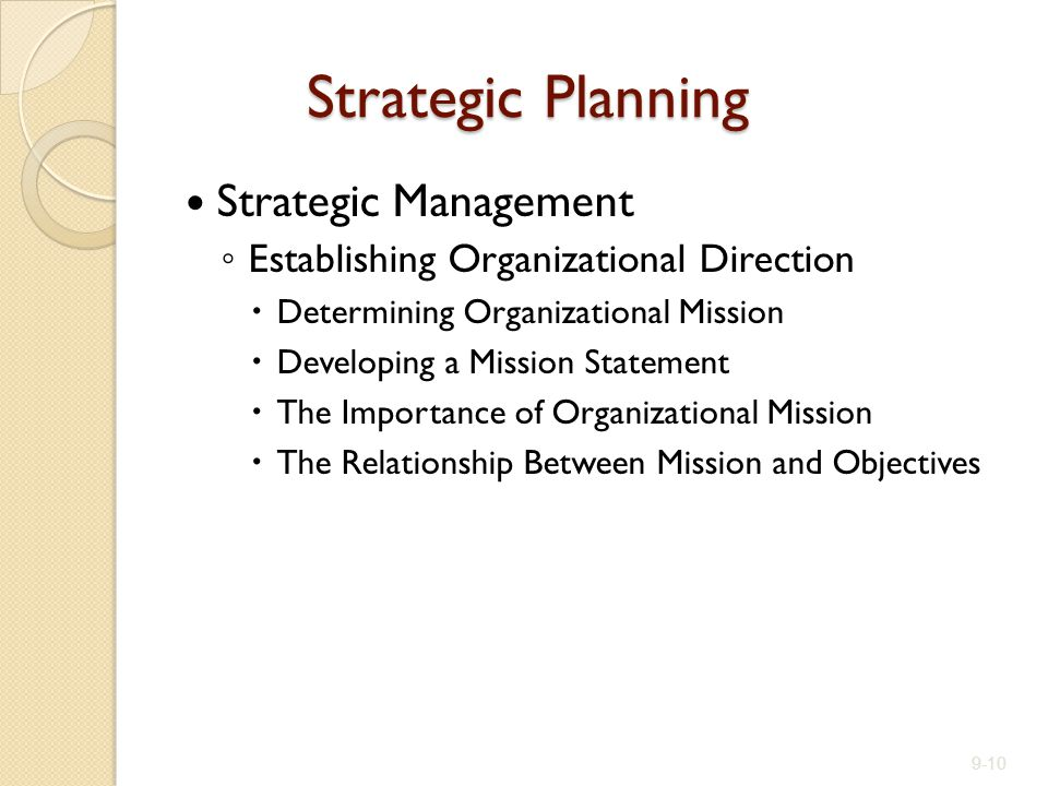 Strategic Planning Strategic Management ◦ Establishing Organizational Direction  Determining Organizational Mission  Developing a Mission Statement  The Importance of Organizational Mission  The Relationship Between Mission and Objectives 9-10
