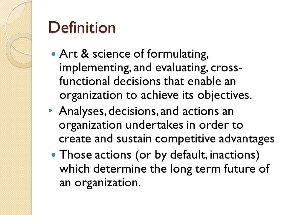 Definition Art & science of formulating, implementing, and evaluating, cross- functional decisions that enable an organization to achieve its objectives.