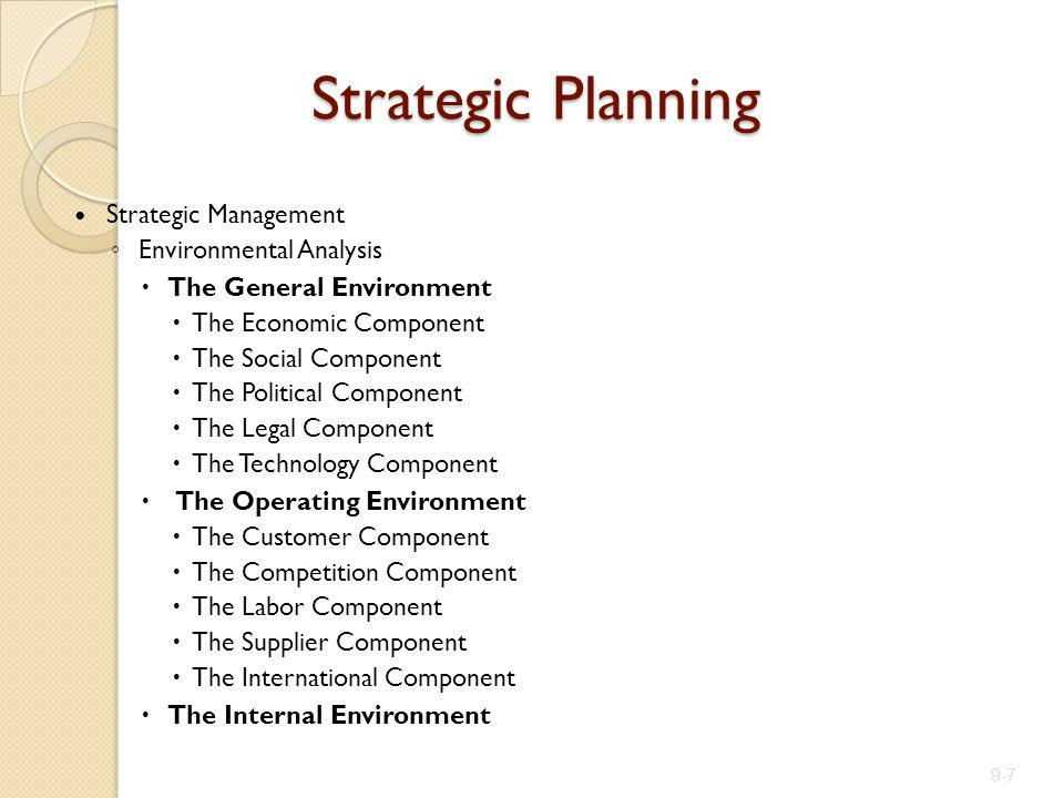 Strategic Management ◦ Environmental Analysis  The General Environment  The Economic Component  The Social Component  The Political Component  The Legal Component  The Technology Component  The Operating Environment  The Customer Component  The Competition Component  The Labor Component  The Supplier Component  The International Component  The Internal Environment 9-7