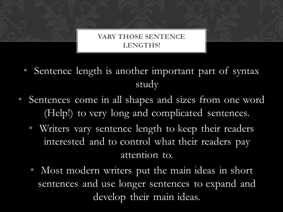 Sentence length is another important part of syntax study Sentences come in all shapes and sizes from one word (Help!) to very long and complicated sentences.
