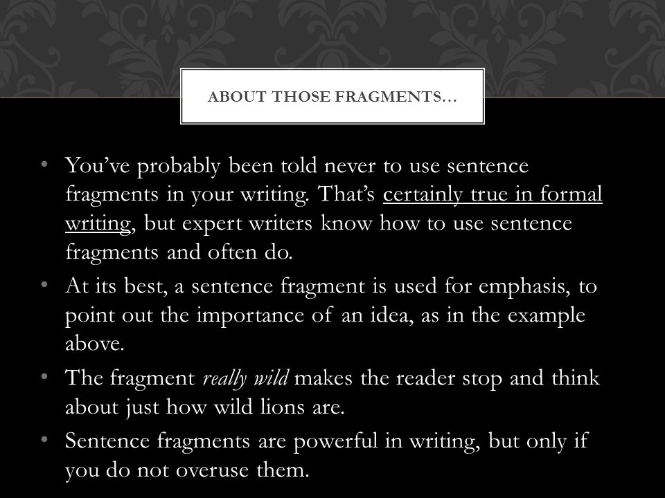 You've probably been told never to use sentence fragments in your writing.