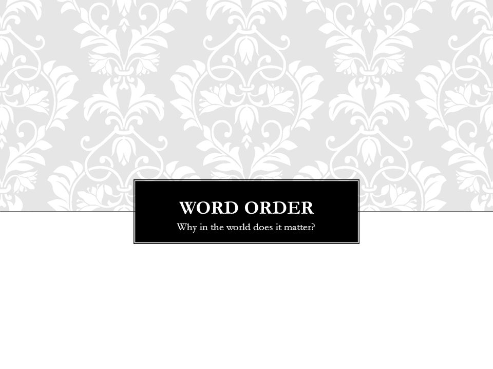 WORD ORDER Why in the world does it matter