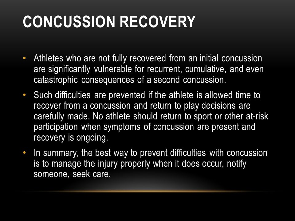 CONCUSSION RECOVERY Athletes who are not fully recovered from an initial concussion are significantly vulnerable for recurrent, cumulative, and even catastrophic consequences of a second concussion.