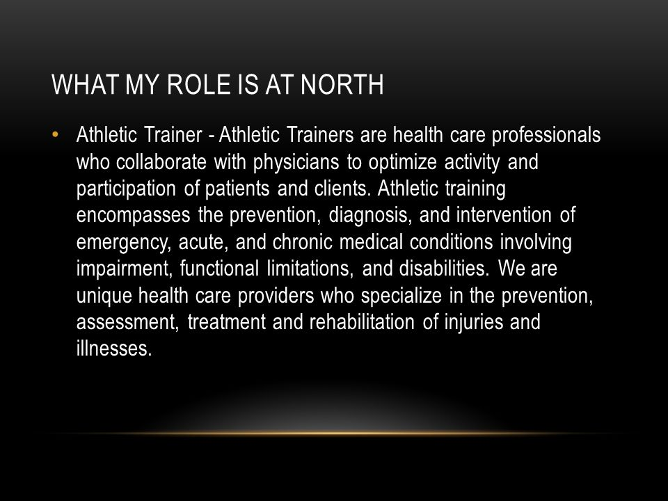 WHAT MY ROLE IS AT NORTH Athletic Trainer - Athletic Trainers are health care professionals who collaborate with physicians to optimize activity and participation of patients and clients.