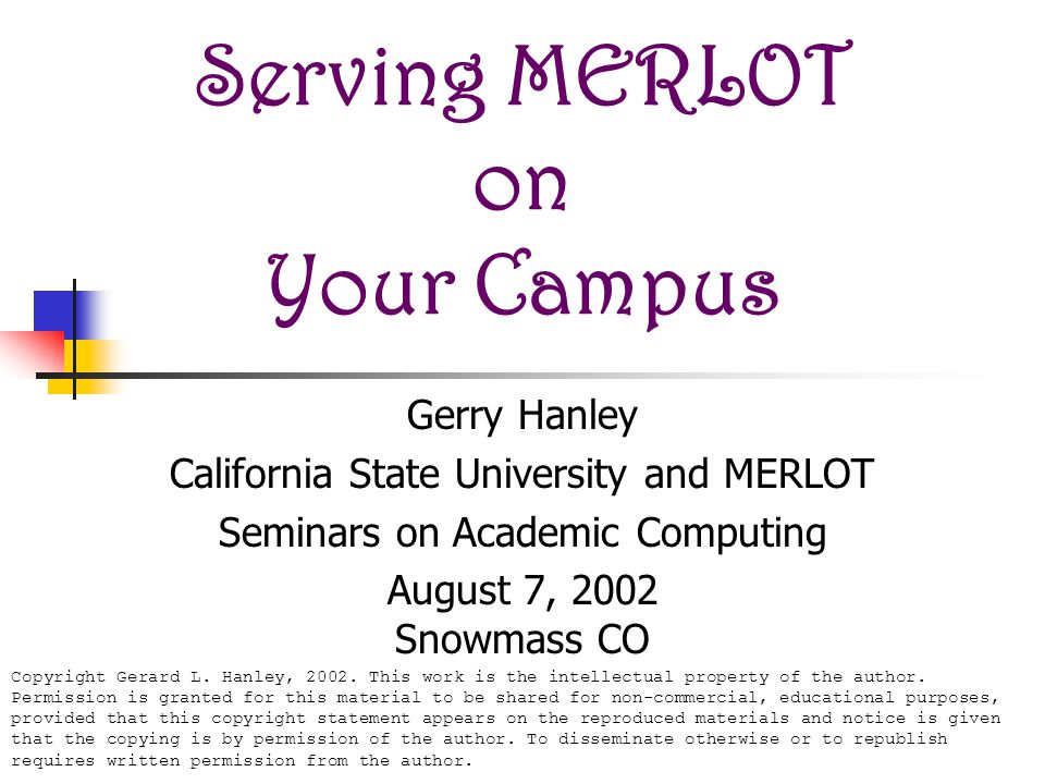 Serving MERLOT on Your Campus Gerry Hanley California State University and MERLOT Seminars on Academic Computing August 7, 2002 Snowmass CO Copyright Gerard L.