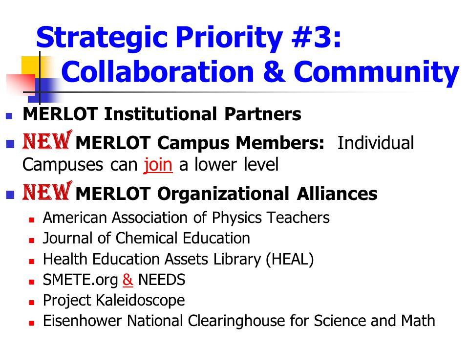 Strategic Priority #3: Collaboration & Community MERLOT Institutional Partners NEW MERLOT Campus Members: Individual Campuses can join a lower leveljoin NEW MERLOT Organizational Alliances American Association of Physics Teachers Journal of Chemical Education Health Education Assets Library (HEAL) SMETE.org & NEEDS& Project Kaleidoscope Eisenhower National Clearinghouse for Science and Math