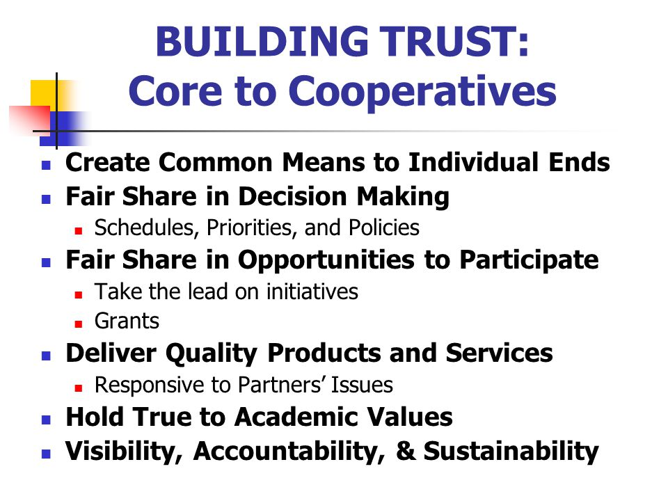 BUILDING TRUST: Core to Cooperatives Create Common Means to Individual Ends Fair Share in Decision Making Schedules, Priorities, and Policies Fair Share in Opportunities to Participate Take the lead on initiatives Grants Deliver Quality Products and Services Responsive to Partners' Issues Hold True to Academic Values Visibility, Accountability, & Sustainability