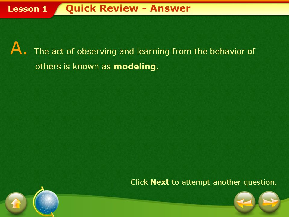 Lesson 1 Quick Review Q. The act of observing and learning from the behavior of others is known as _____. 1. modeling 2. self-actualization 3. suppres