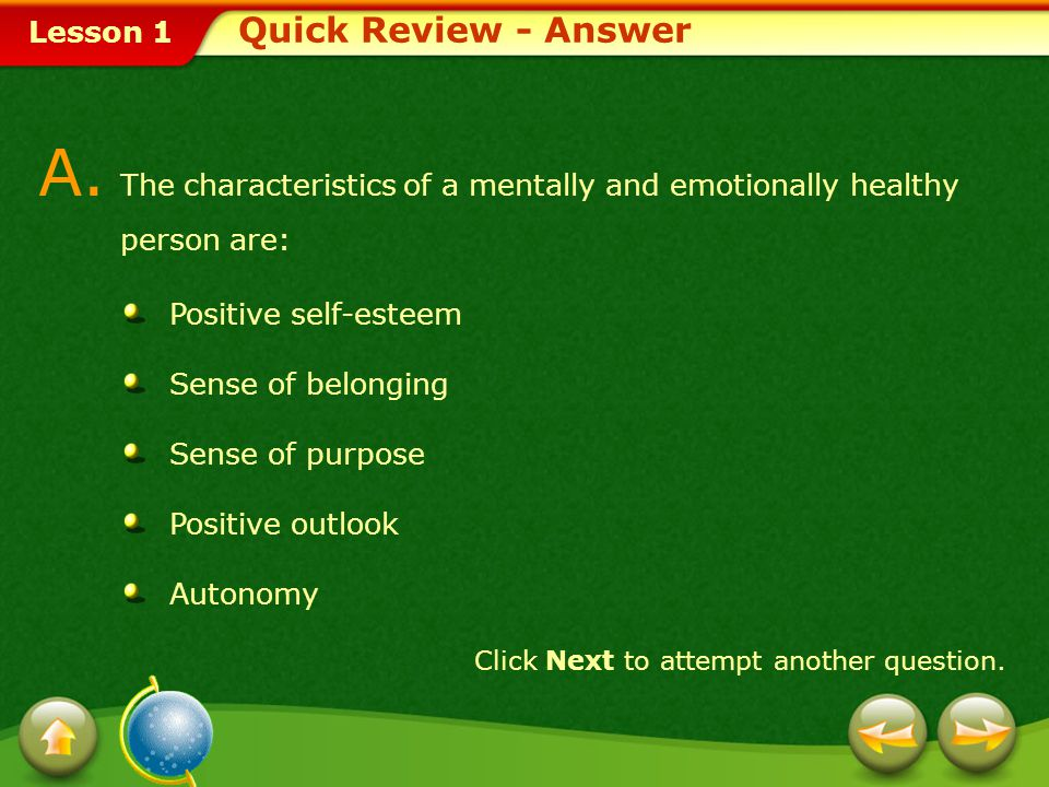 Lesson 1 Provide a short answer to the question given below. Q. Identify the characteristics of a mentally and emotionally healthy person. Click Next