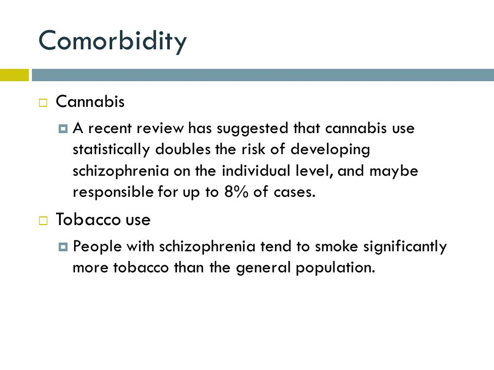 Comorbidity  Cannabis  A recent review has suggested that cannabis use statistically doubles the risk of developing schizophrenia on the individual level, and maybe responsible for up to 8% of cases.