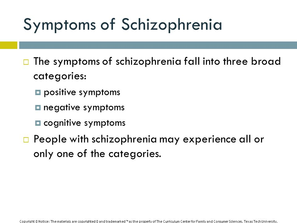 Symptoms of Schizophrenia  The symptoms of schizophrenia fall into three broad categories:  positive symptoms  negative symptoms  cognitive symptoms  People with schizophrenia may experience all or only one of the categories.