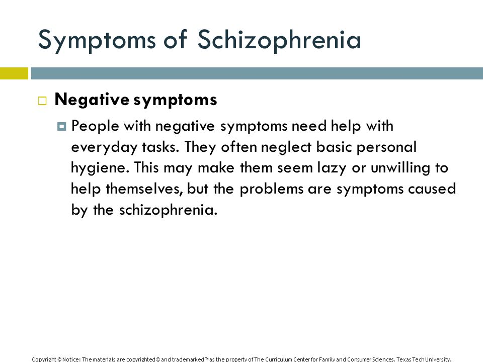 Symptoms of Schizophrenia  Negative symptoms  People with negative symptoms need help with everyday tasks.
