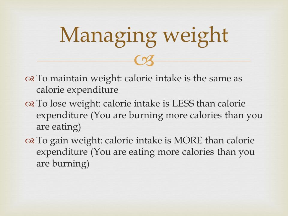   To maintain weight: calorie intake is the same as calorie expenditure  To lose weight: calorie intake is LESS than calorie expenditure (You are burning more calories than you are eating)  To gain weight: calorie intake is MORE than calorie expenditure (You are eating more calories than you are burning) Managing weight