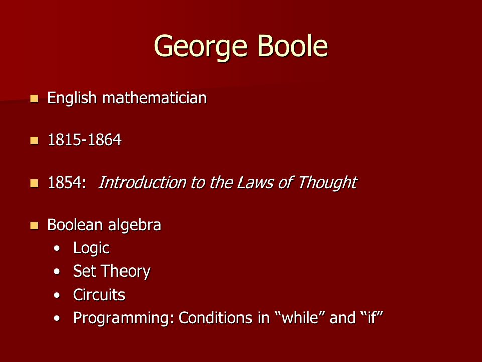 George Boole English mathematician English mathematician : Introduction to the Laws of Thought 1854: Introduction to the Laws of Thought Boolean algebra Boolean algebra Logic Logic Set Theory Set Theory Circuits Circuits Programming: Conditions in while and if Programming: Conditions in while and if