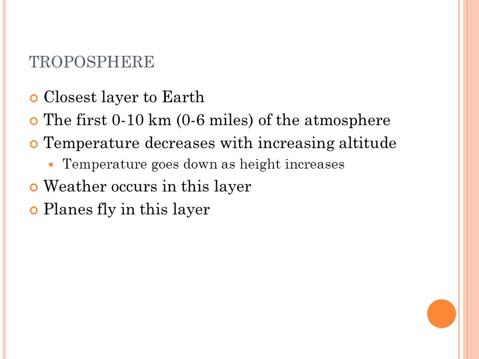 TROPOSPHERE Closest layer to Earth The first 0-10 km (0-6 miles) of the atmosphere Temperature decreases with increasing altitude Temperature goes down as height increases Weather occurs in this layer Planes fly in this layer