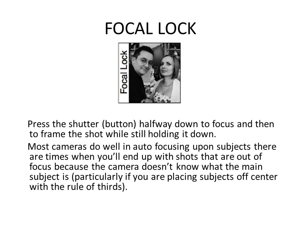 FOCAL LOCK Press the shutter (button) halfway down to focus and then to frame the shot while still holding it down.