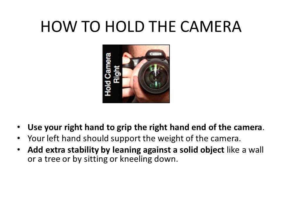 HOW TO HOLD THE CAMERA Use your right hand to grip the right hand end of the camera.