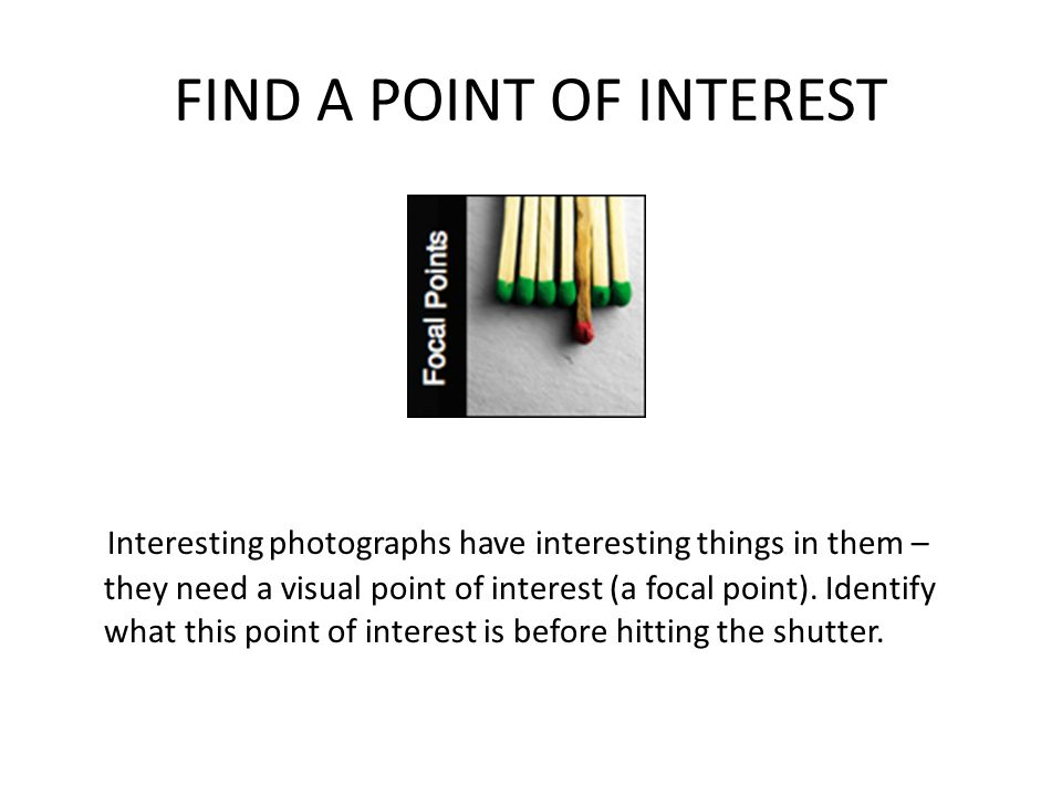 FIND A POINT OF INTEREST Interesting photographs have interesting things in them – they need a visual point of interest (a focal point).