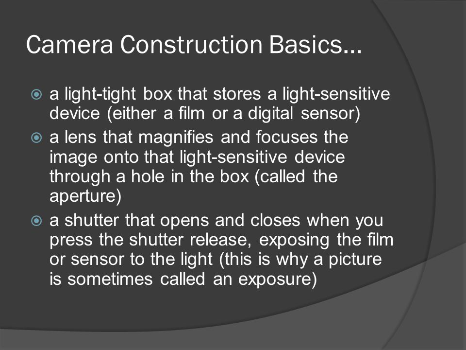 Camera Construction Basics…  a light-tight box that stores a light-sensitive device (either a film or a digital sensor)  a lens that magnifies and focuses the image onto that light-sensitive device through a hole in the box (called the aperture)  a shutter that opens and closes when you press the shutter release, exposing the film or sensor to the light (this is why a picture is sometimes called an exposure)