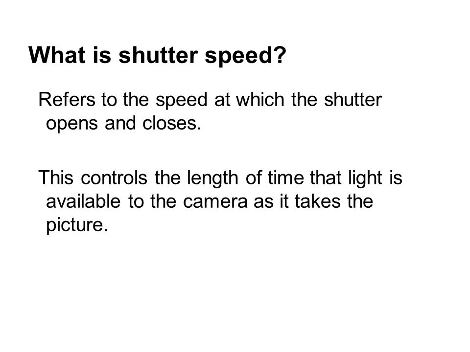 What is shutter speed. Refers to the speed at which the shutter opens and closes.