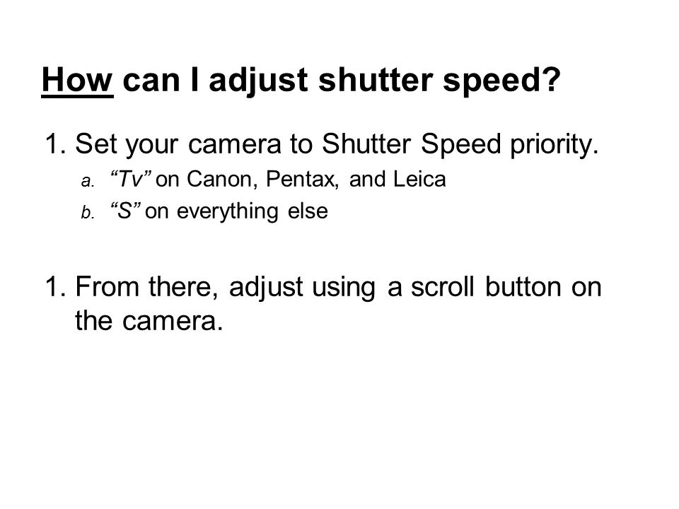 How can I adjust shutter speed. 1.Set your camera to Shutter Speed priority.