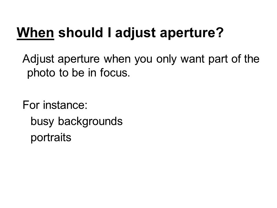 When should I adjust aperture. Adjust aperture when you only want part of the photo to be in focus.