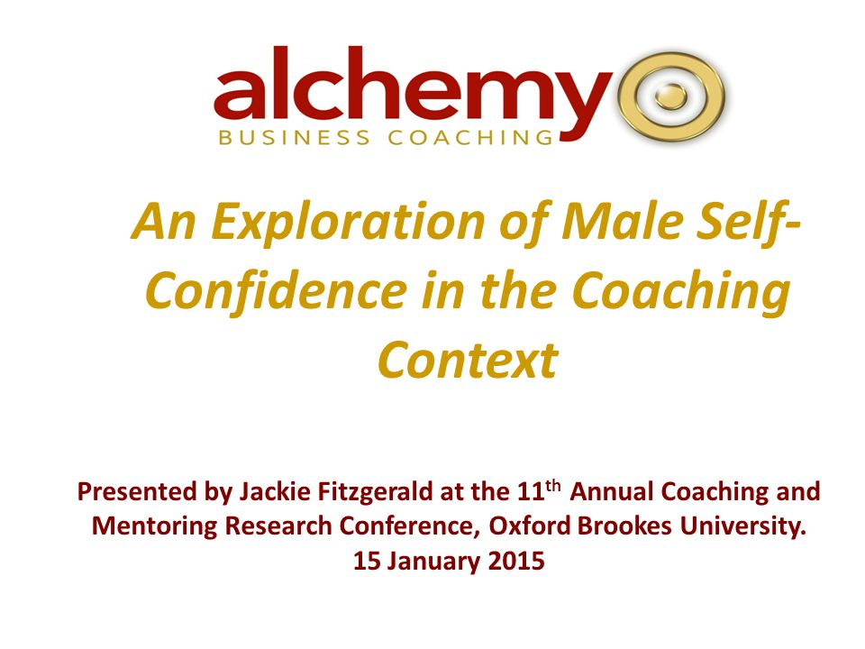 An Exploration of Male Self- Confidence in the Coaching Context Presented by Jackie Fitzgerald at the 11 th Annual Coaching and Mentoring Research Conference, Oxford Brookes University.