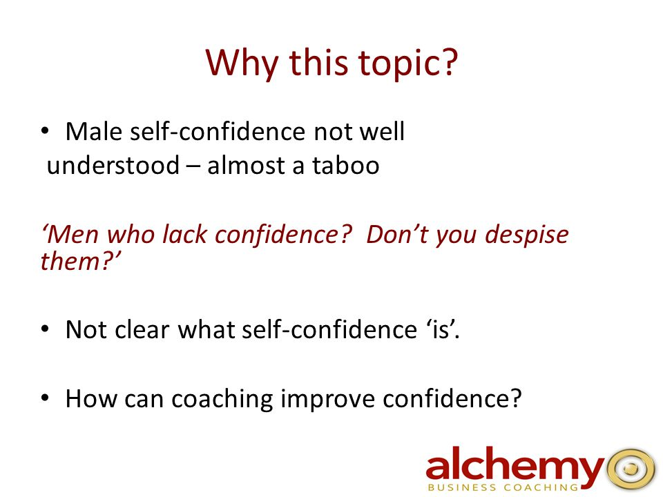 Why this topic. Male self-confidence not well understood – almost a taboo 'Men who lack confidence.