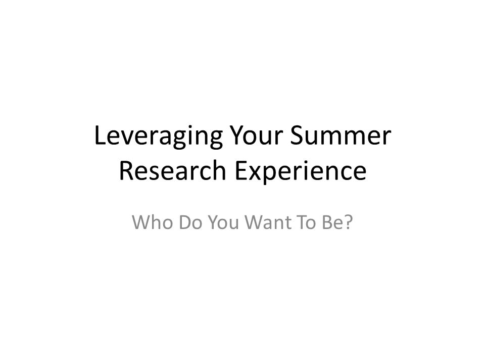 Leveraging Your Summer Research Experience Who Do You Want To Be