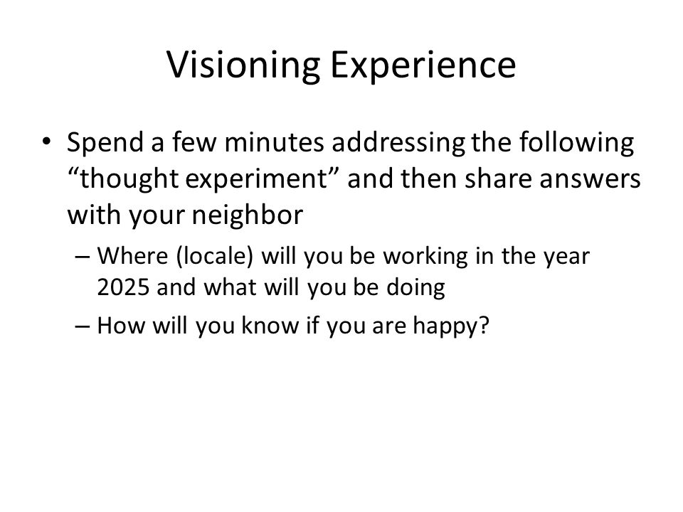 Visioning Experience Spend a few minutes addressing the following thought experiment and then share answers with your neighbor – Where (locale) will you be working in the year 2025 and what will you be doing – How will you know if you are happy