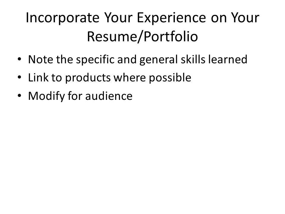 Incorporate Your Experience on Your Resume/Portfolio Note the specific and general skills learned Link to products where possible Modify for audience