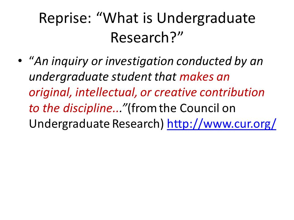Reprise: What is Undergraduate Research An inquiry or investigation conducted by an undergraduate student that makes an original, intellectual, or creative contribution to the discipline... (from the Council on Undergraduate Research)