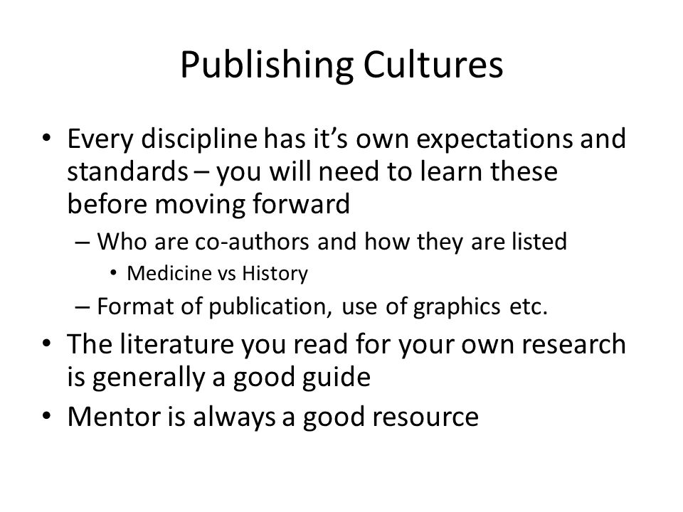 Publishing Cultures Every discipline has it's own expectations and standards – you will need to learn these before moving forward – Who are co-authors and how they are listed Medicine vs History – Format of publication, use of graphics etc.