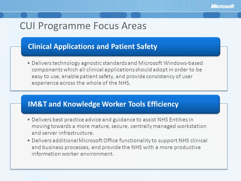 CUI Programme Focus Areas Delivers technology agnostic standards and Microsoft Windows-based components which all clinical applications should adopt in order to be easy to use, enable patient safety, and provide consistency of user experience across the whole of the NHS.