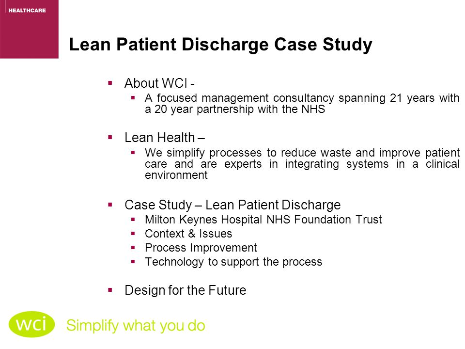 Lean Patient Discharge Case Study ABOUT WCI  About WCI -  A focused management consultancy spanning 21 years with a 20 year partnership with the NHS  Lean Health –  We simplify processes to reduce waste and improve patient care and are experts in integrating systems in a clinical environment  Case Study – Lean Patient Discharge  Milton Keynes Hospital NHS Foundation Trust  Context & Issues  Process Improvement  Technology to support the process  Design for the Future