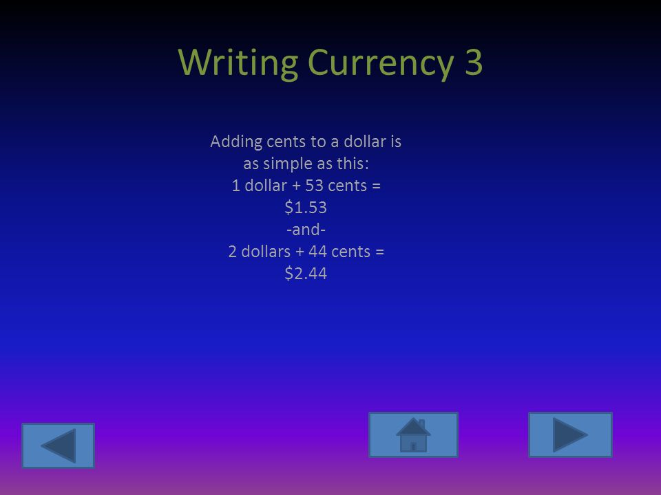 Writing Currency 3 Adding cents to a dollar is as simple as this: 1 dollar + 53 cents = $1.53 -and- 2 dollars + 44 cents = $2.44