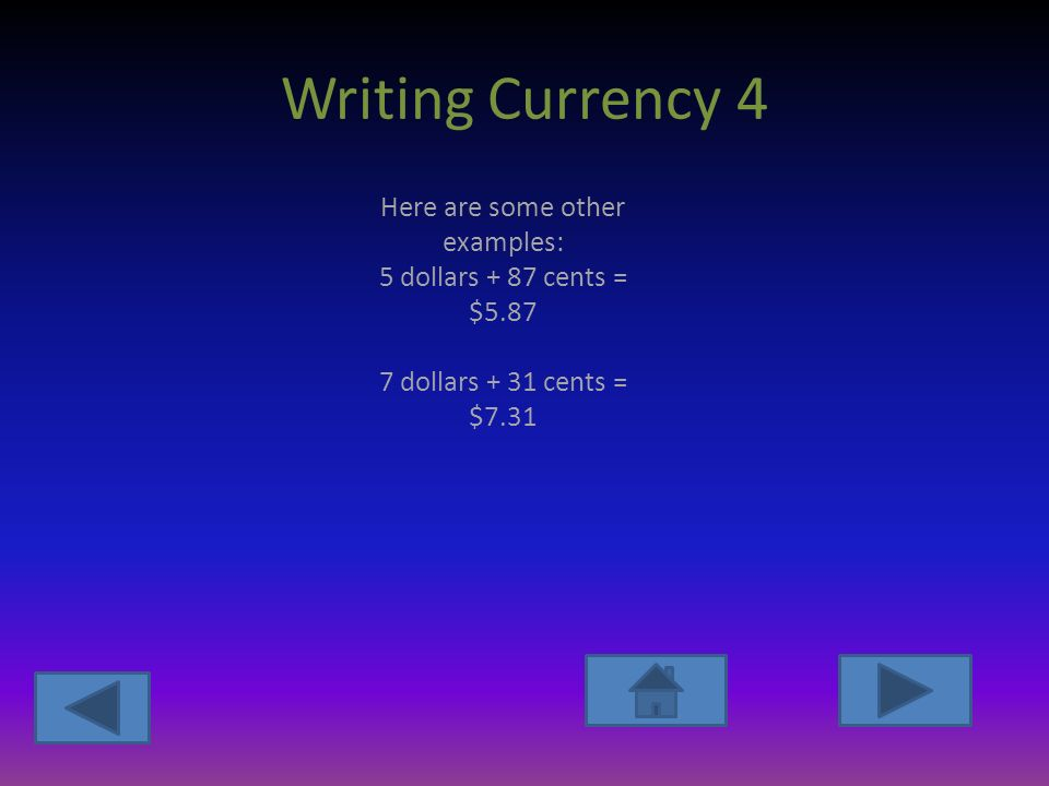Writing Currency 4 Here are some other examples: 5 dollars + 87 cents = $ dollars + 31 cents = $7.31